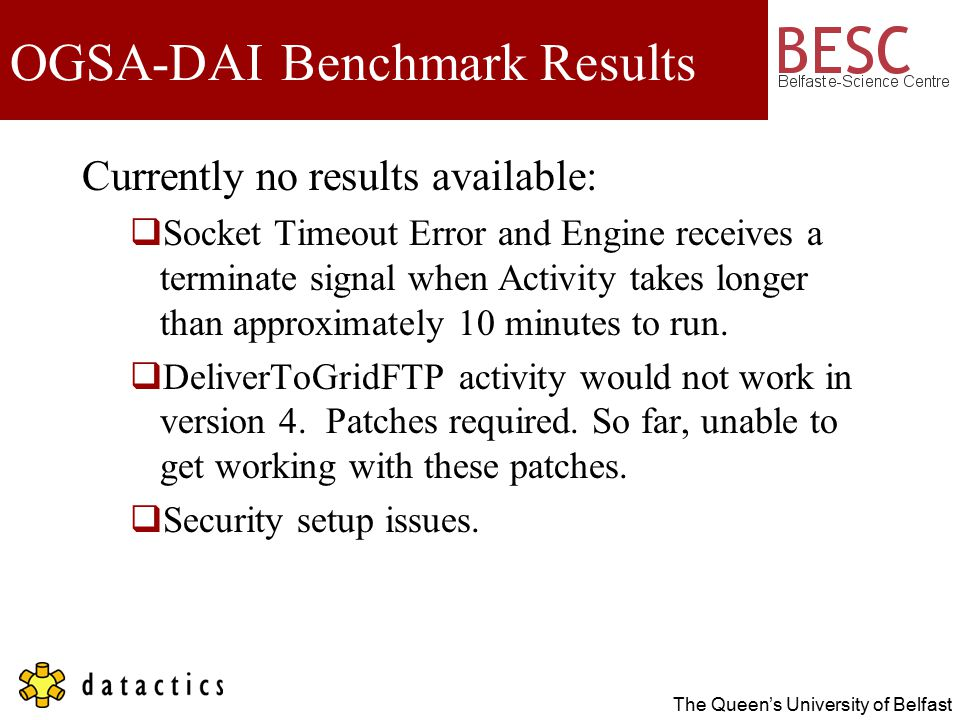 The Queen's University of Belfast OGSA-DAI Benchmark Results Currently no results available:  Socket Timeout Error and Engine receives a terminate signal when Activity takes longer than approximately 10 minutes to run.