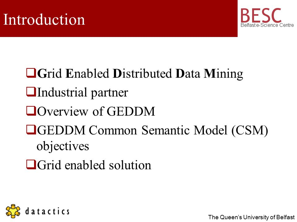 The Queen's University of Belfast Introduction  Grid Enabled Distributed Data Mining  Industrial partner  Overview of GEDDM  GEDDM Common Semantic