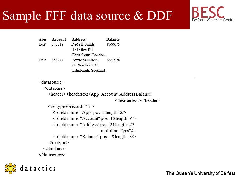The Queen's University of Belfast Sample FFF data source & DDF App Account Address Balance IMP 343818 Dede H Smith 8600.76 181 Glen Rd Earls Court, Lo