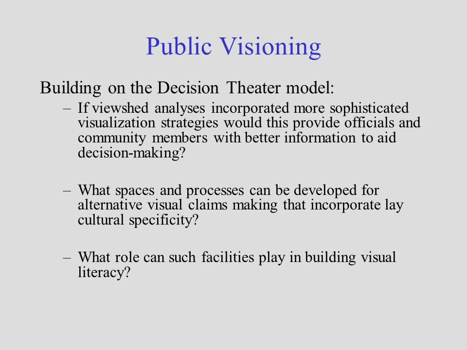 Public Visioning Building on the Decision Theater model: –If viewshed analyses incorporated more sophisticated visualization strategies would this pro