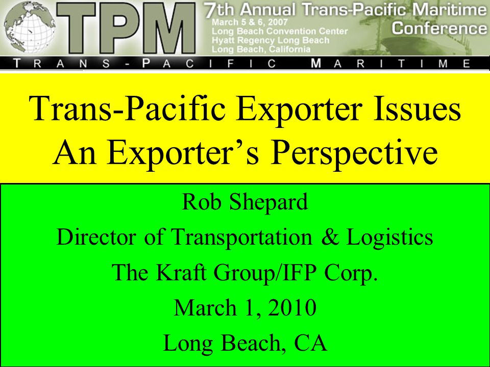 Rob Shepard International Forest Products Trans-Pacific Exporter Issues: An Exporter's Perspective Trans-Pacific Exporter Issues An Exporter's Perspective Rob Shepard Director of Transportation & Logistics The Kraft Group/IFP Corp.