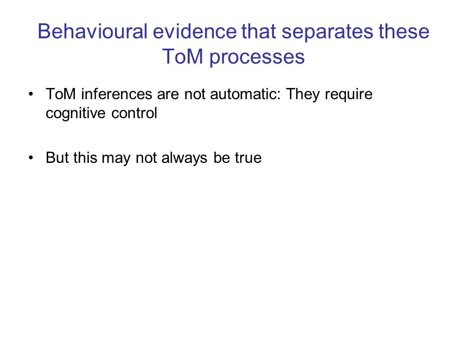 Behavioural evidence that separates these ToM processes ToM inferences are not automatic: They require cognitive control But this may not always be tr