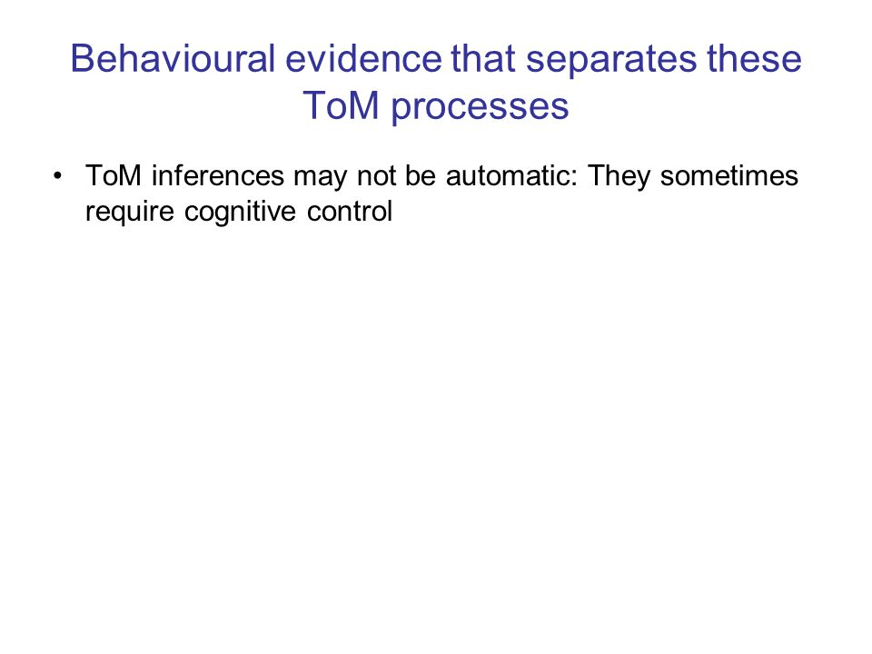 Behavioural evidence that separates these ToM processes ToM inferences may not be automatic: They sometimes require cognitive control