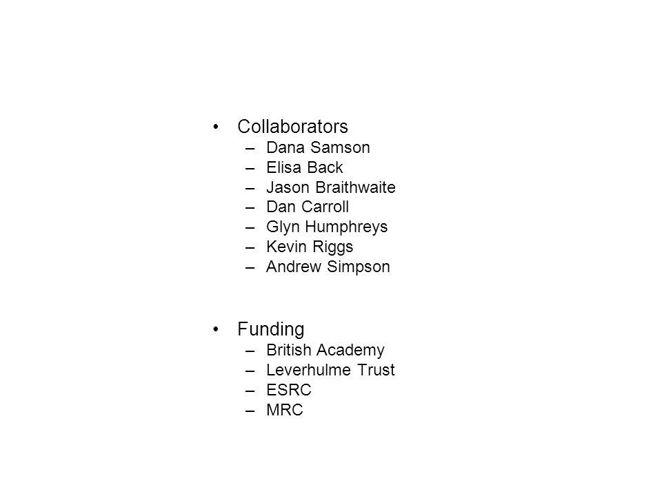 Collaborators –Dana Samson –Elisa Back –Jason Braithwaite –Dan Carroll –Glyn Humphreys –Kevin Riggs –Andrew Simpson Funding –British Academy –Leverhul