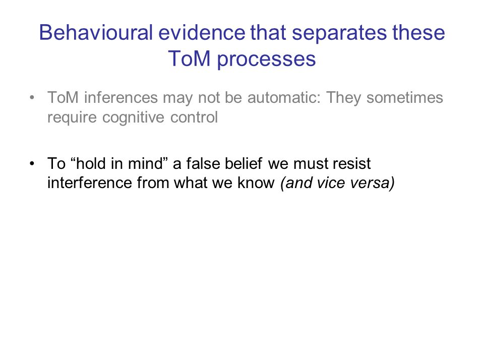 """Behavioural evidence that separates these ToM processes ToM inferences may not be automatic: They sometimes require cognitive control To """"hold in mind"""