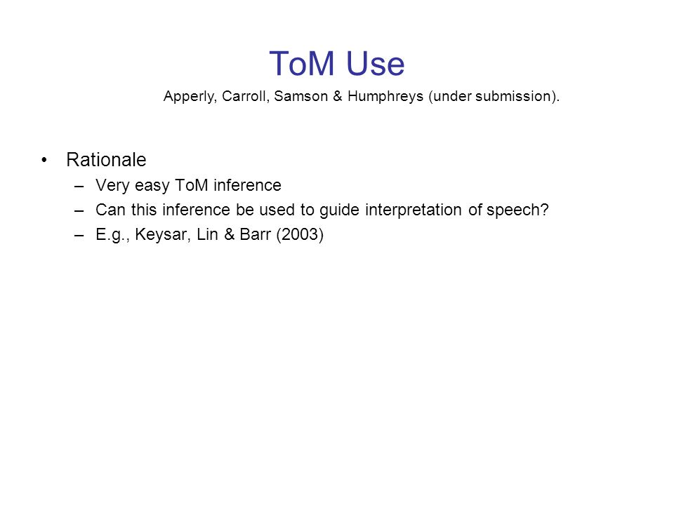ToM Use Rationale –Very easy ToM inference –Can this inference be used to guide interpretation of speech? –E.g., Keysar, Lin & Barr (2003) Apperly, Ca