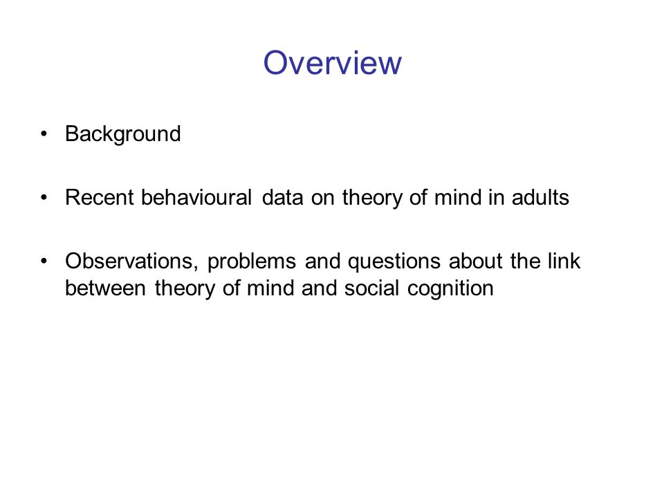 Overview Background Recent behavioural data on theory of mind in adults Observations, problems and questions about the link between theory of mind and