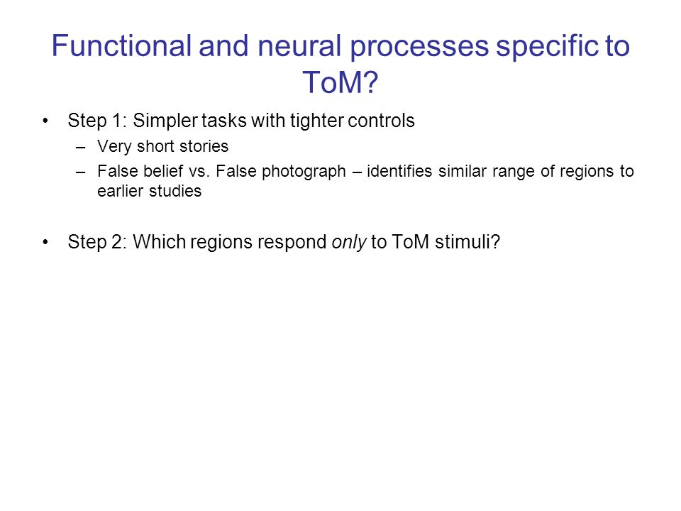 Functional and neural processes specific to ToM? Step 1: Simpler tasks with tighter controls –Very short stories –False belief vs. False photograph –