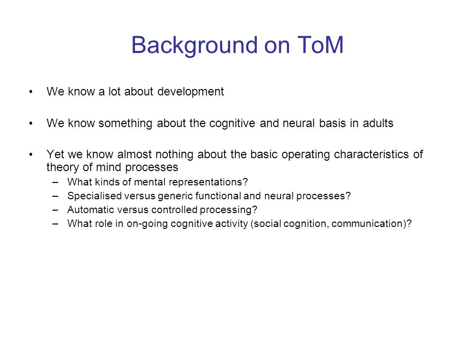 Background on ToM We know a lot about development We know something about the cognitive and neural basis in adults Yet we know almost nothing about th
