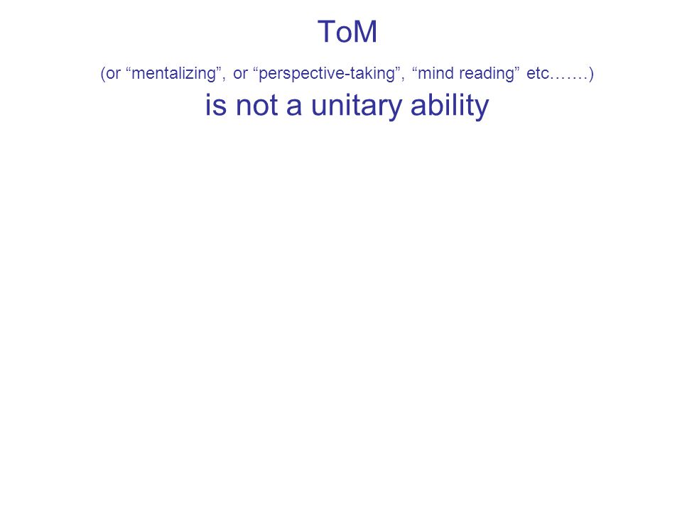 """ToM (or """"mentalizing"""", or """"perspective-taking"""", """"mind reading"""" etc…….) is not a unitary ability"""