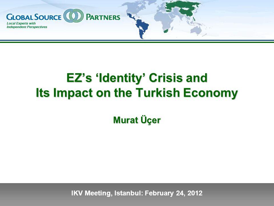 IKV Meeting, Istanbul: February 24, 2012 EZ's 'Identity' Crisis and Its Impact on the Turkish Economy Murat Üçer