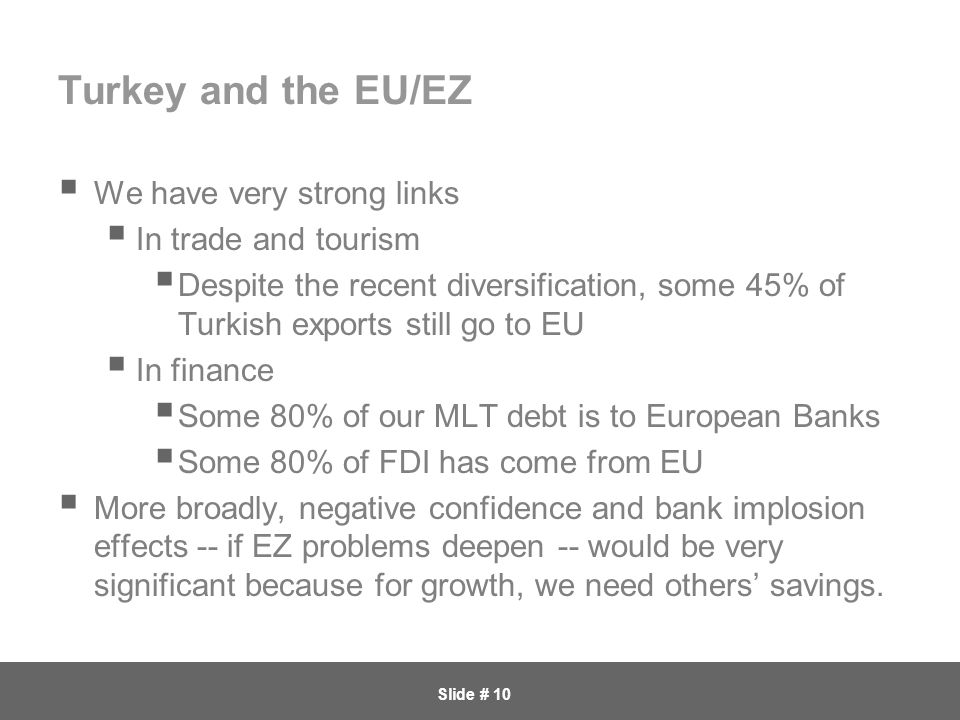 Slide # 10 Turkey and the EU/EZ  We have very strong links  In trade and tourism  Despite the recent diversification, some 45% of Turkish exports still go to EU  In finance  Some 80% of our MLT debt is to European Banks  Some 80% of FDI has come from EU  More broadly, negative confidence and bank implosion effects -- if EZ problems deepen -- would be very significant because for growth, we need others' savings.