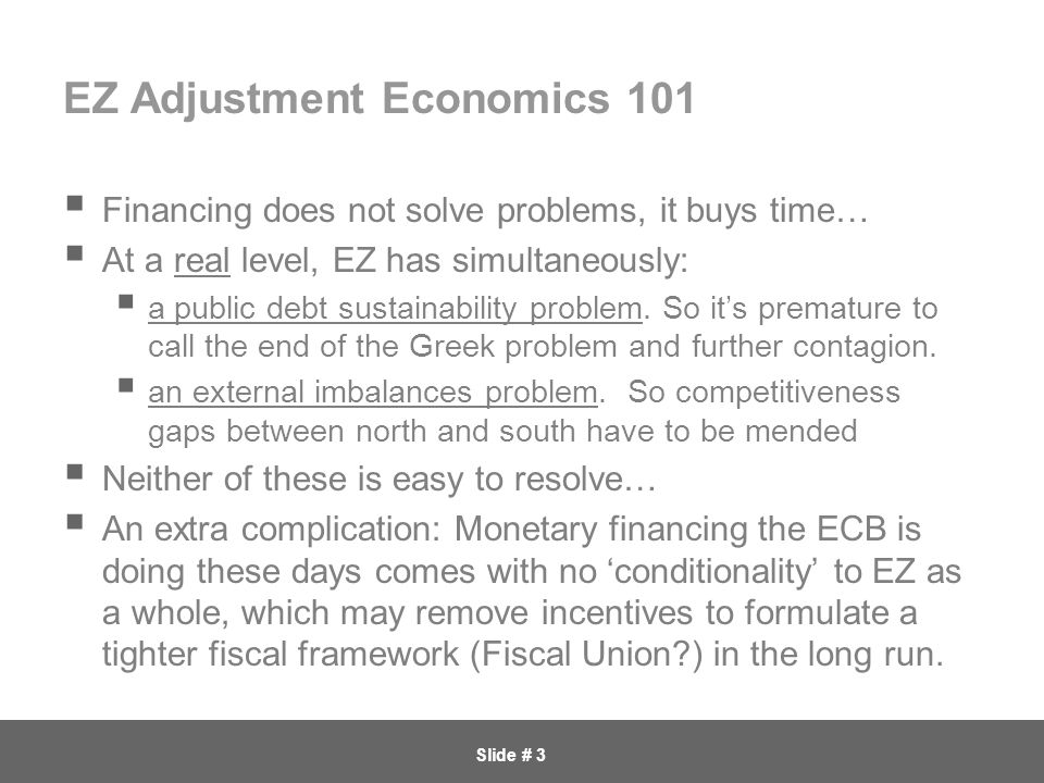 Slide # 3 EZ Adjustment Economics 101  Financing does not solve problems, it buys time…  At a real level, EZ has simultaneously:  a public debt sustainability problem.