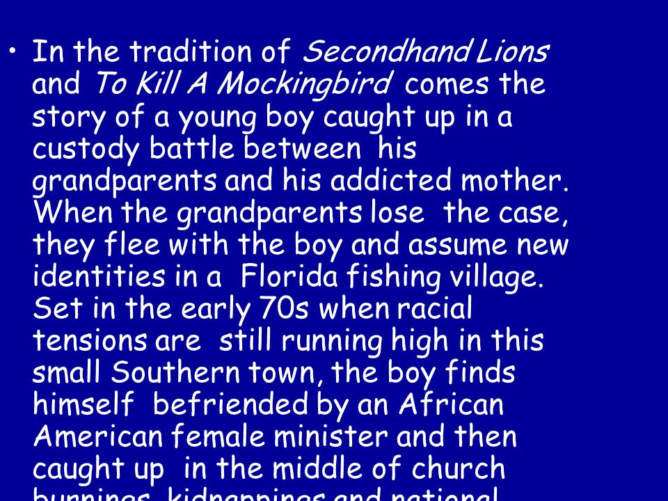 In the tradition of Secondhand Lions and To Kill A Mockingbird comes the story of a young boy caught up in a custody battle between his grandparents and his addicted mother.