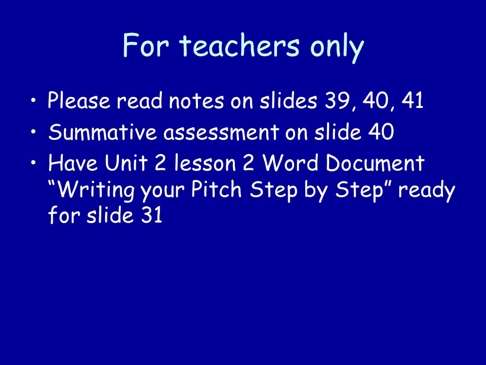 For teachers only Please read notes on slides 39, 40, 41 Summative assessment on slide 40 Have Unit 2 lesson 2 Word Document Writing your Pitch Step by Step ready for slide 31