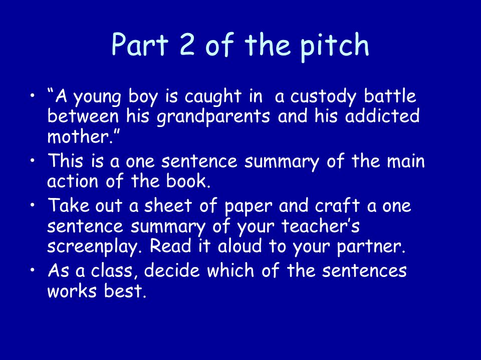 Part 2 of the pitch A young boy is caught in a custody battle between his grandparents and his addicted mother. This is a one sentence summary of the main action of the book.