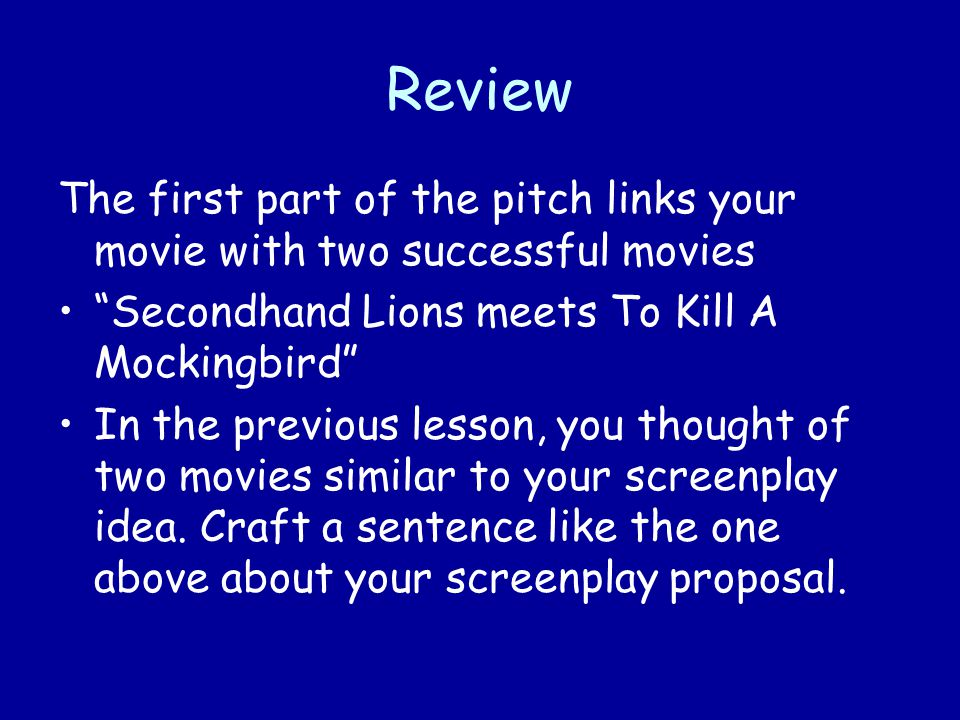 Review The first part of the pitch links your movie with two successful movies Secondhand Lions meets To Kill A Mockingbird In the previous lesson, you thought of two movies similar to your screenplay idea.