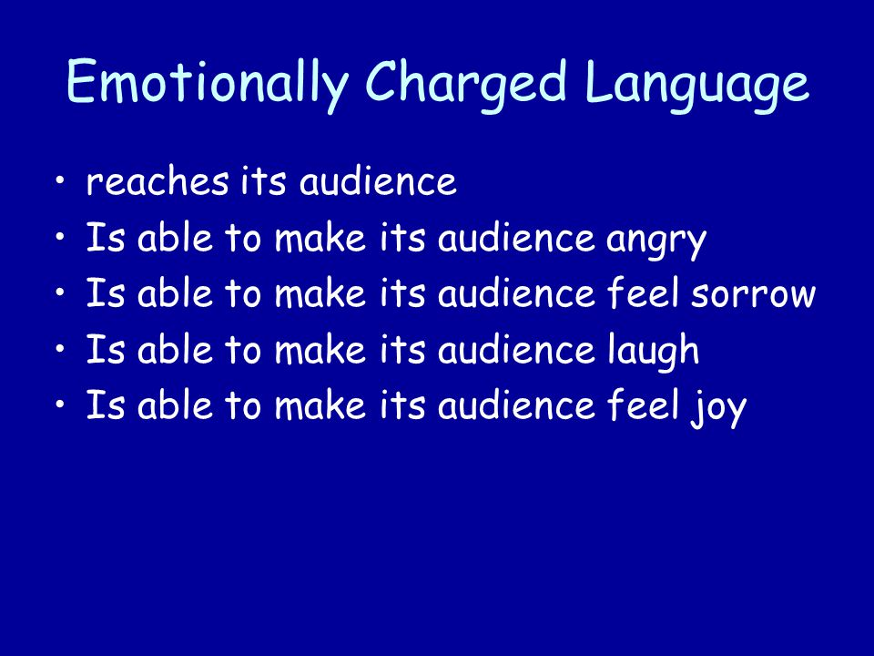Emotionally Charged Language reaches its audience Is able to make its audience angry Is able to make its audience feel sorrow Is able to make its audience laugh Is able to make its audience feel joy