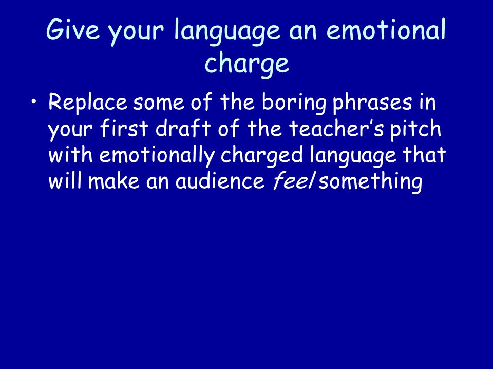 Give your language an emotional charge Replace some of the boring phrases in your first draft of the teacher's pitch with emotionally charged language that will make an audience feel something