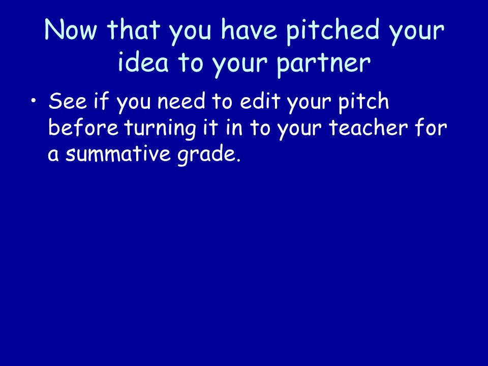 Now that you have pitched your idea to your partner See if you need to edit your pitch before turning it in to your teacher for a summative grade.
