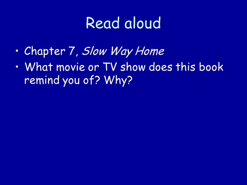 Read aloud Chapter 7, Slow Way Home What movie or TV show does this book remind you of Why
