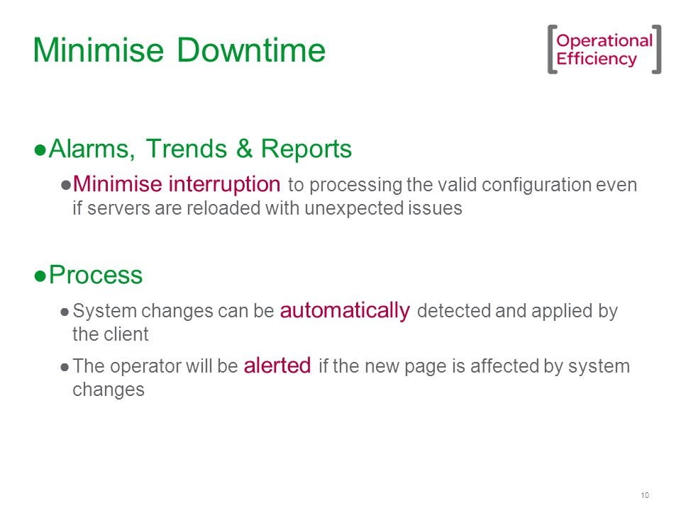 10 Minimise Downtime ●Alarms, Trends & Reports ●Minimise interruption to processing the valid configuration even if servers are reloaded with unexpected issues ●Process ●System changes can be automatically detected and applied by the client ●The operator will be alerted if the new page is affected by system changes
