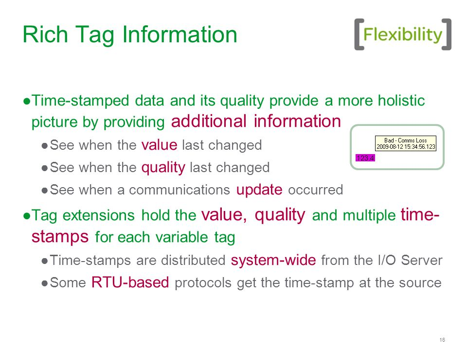 16 Rich Tag Information ●Time-stamped data and its quality provide a more holistic picture by providing additional information ●See when the value last changed ●See when the quality last changed ●See when a communications update occurred ●Tag extensions hold the value, quality and multiple time- stamps for each variable tag ●Time-stamps are distributed system-wide from the I/O Server ●Some RTU-based protocols get the time-stamp at the source