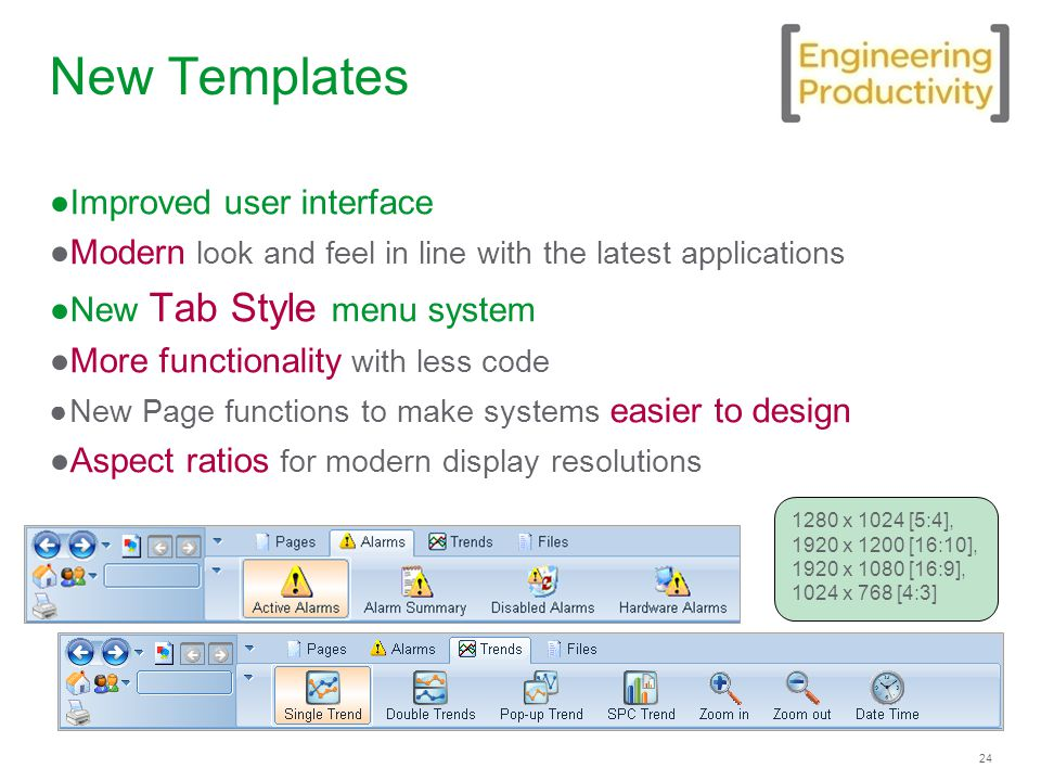 24 New Templates ●Improved user interface ●Modern look and feel in line with the latest applications ●New Tab Style menu system ●More functionality with less code ●New Page functions to make systems easier to design ●Aspect ratios for modern display resolutions 1280 x 1024 [5:4], 1920 x 1200 [16:10], 1920 x 1080 [16:9], 1024 x 768 [4:3]