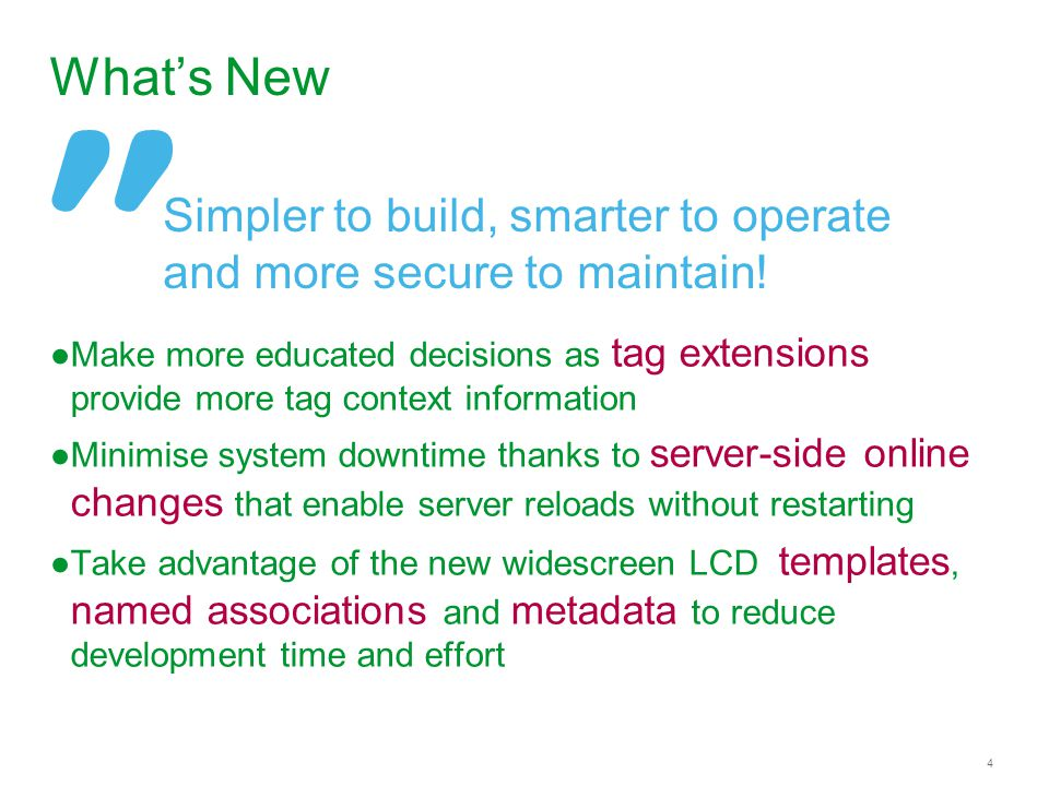 4 What's New ●Make more educated decisions as tag extensions provide more tag context information ●Minimise system downtime thanks to server-side online changes that enable server reloads without restarting ●Take advantage of the new widescreen LCD templates, named associations and metadata to reduce development time and effort Simpler to build, smarter to operate and more secure to maintain!