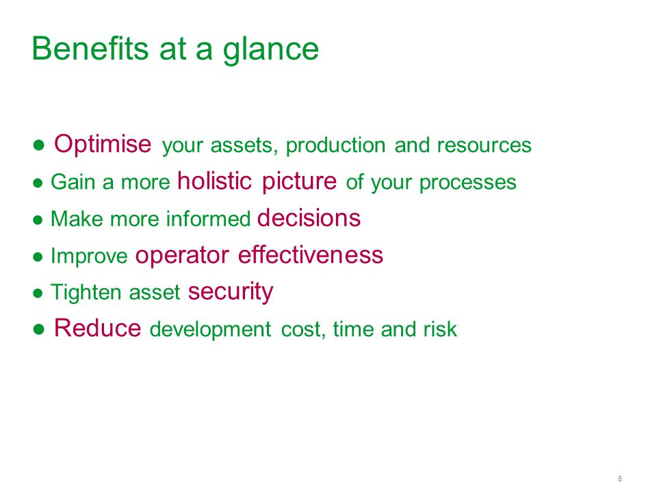 6 Benefits at a glance ● Optimise your assets, production and resources ● Gain a more holistic picture of your processes ● Make more informed decisions ● Improve operator effectiveness ● Tighten asset security ● Reduce development cost, time and risk