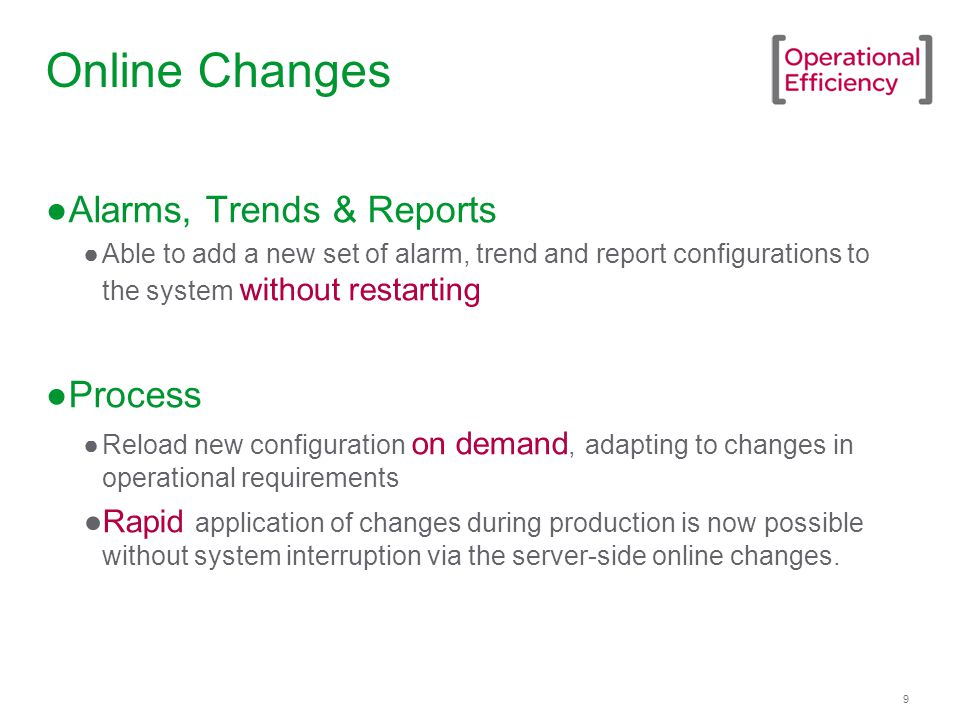 9 Online Changes ●Alarms, Trends & Reports ●Able to add a new set of alarm, trend and report configurations to the system without restarting ●Process ●Reload new configuration on demand, adapting to changes in operational requirements ●Rapid application of changes during production is now possible without system interruption via the server-side online changes.