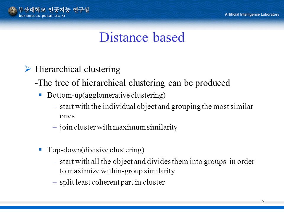 5 Distance based  Hierarchical clustering -The tree of hierarchical clustering can be produced  Bottom-up(agglomerative clustering) –start with the individual object and grouping the most similar ones –join cluster with maximum similarity  Top-down(divisive clustering) –start with all the object and divides them into groups in order to maximize within-group similarity –split least coherent part in cluster