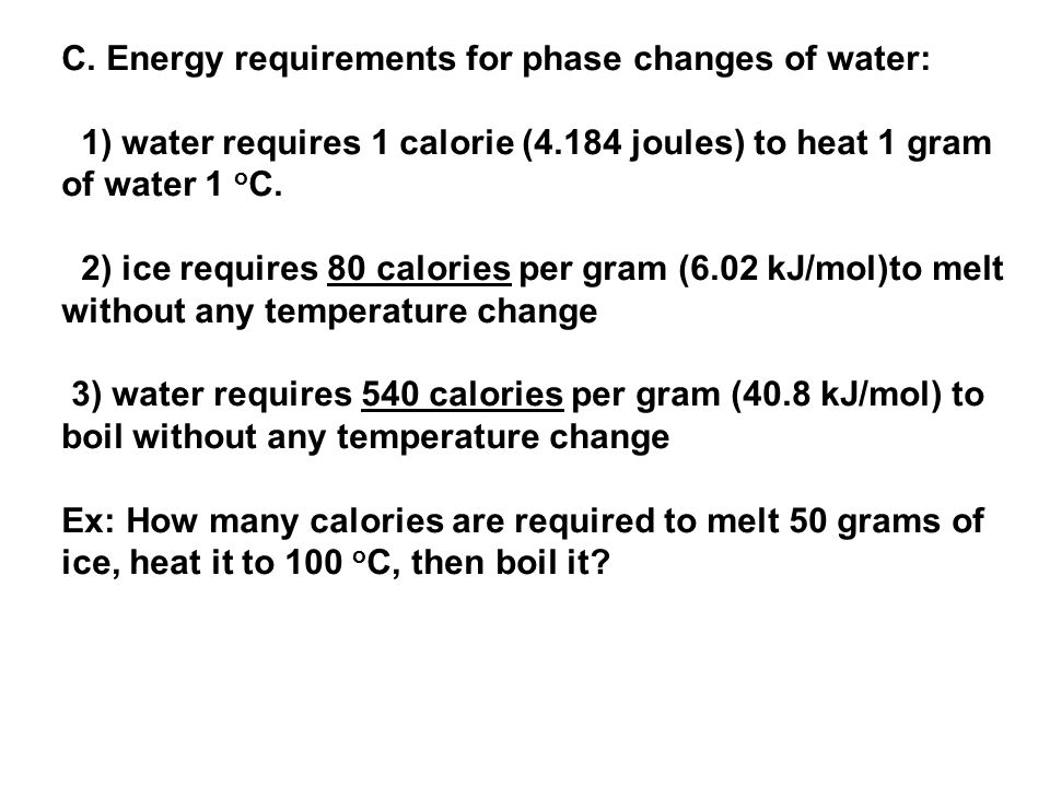 C. Energy requirements for phase changes of water: 1) water requires 1 calorie (4.184 joules) to heat 1 gram of water 1 o C. 2) ice requires 80 calori