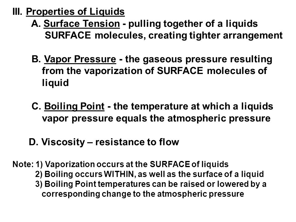 III. Properties of Liquids A. Surface Tension - pulling together of a liquids SURFACE molecules, creating tighter arrangement B. Vapor Pressure - the
