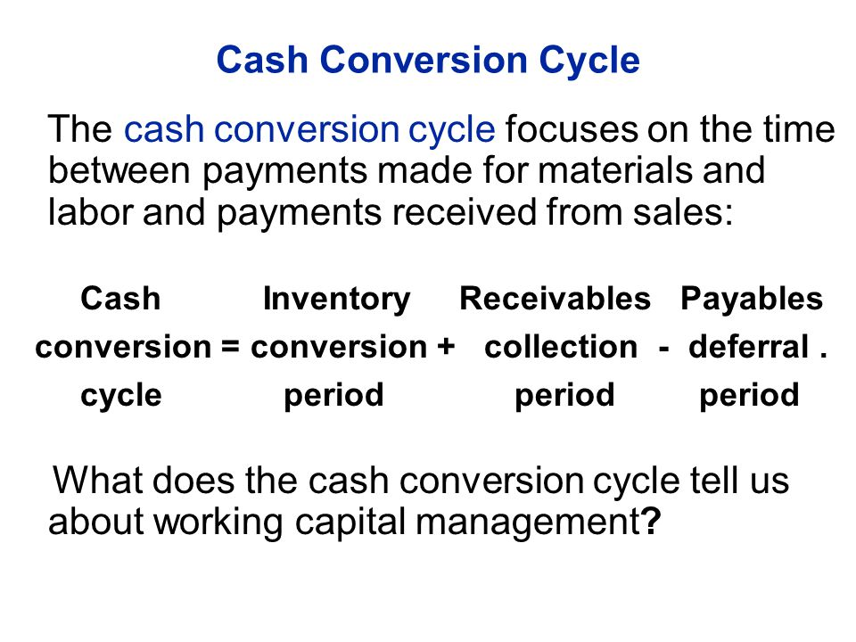 The cash conversion cycle focuses on the time between payments made for materials and labor and payments received from sales: Cash Inventory Receivables Payables conversion = conversion + collection - deferral.