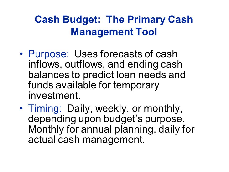 Cash Budget: The Primary Cash Management Tool Purpose: Uses forecasts of cash inflows, outflows, and ending cash balances to predict loan needs and funds available for temporary investment.