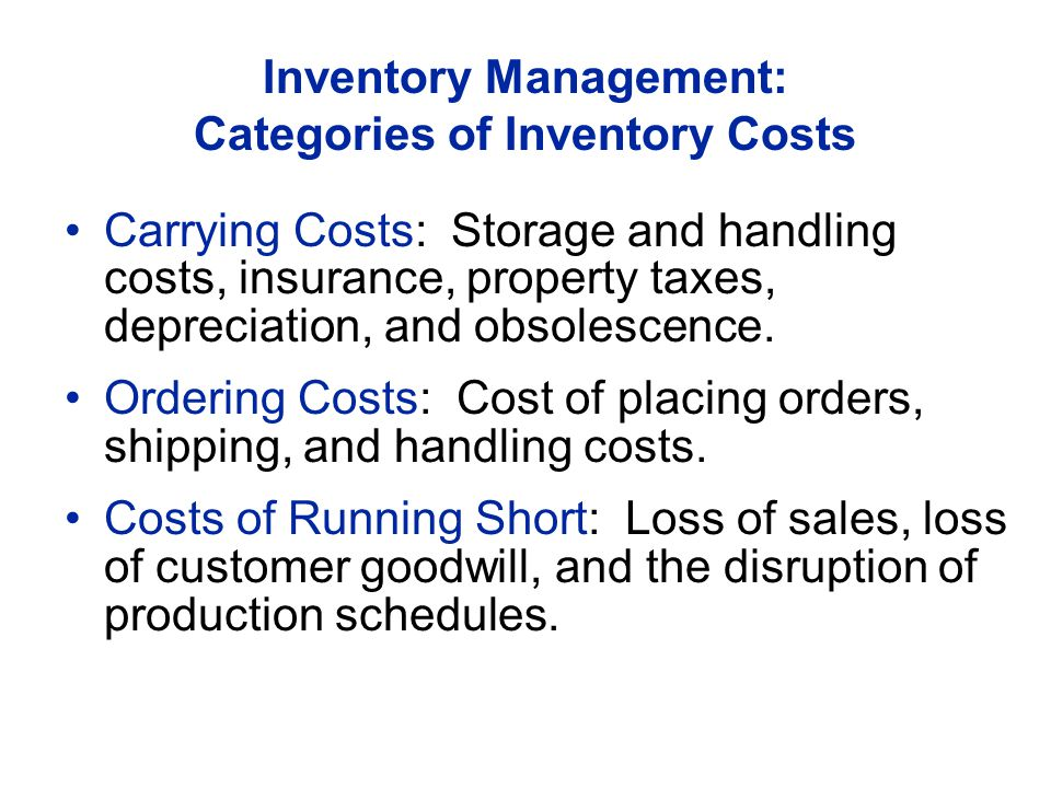 Inventory Management: Categories of Inventory Costs Carrying Costs: Storage and handling costs, insurance, property taxes, depreciation, and obsolescence.
