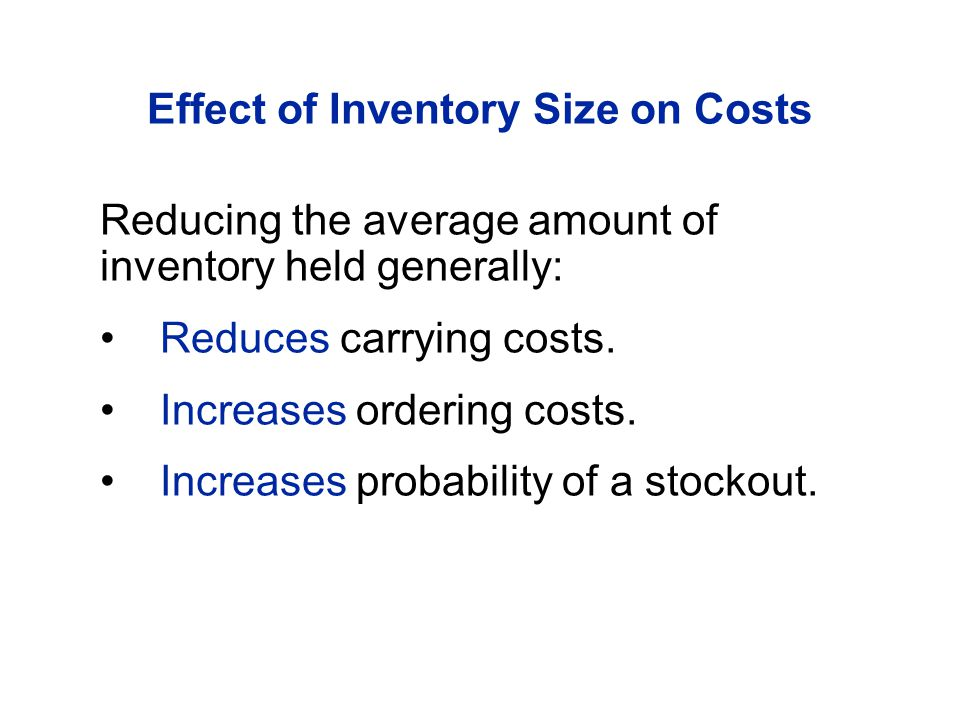 Effect of Inventory Size on Costs Reducing the average amount of inventory held generally: Reduces carrying costs. Increases ordering costs. Increases