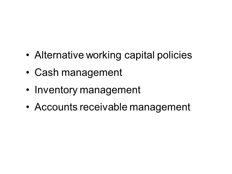 Alternative working capital policies Cash management Inventory management Accounts receivable management