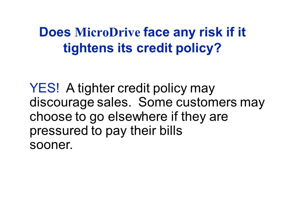 Does MicroDrive face any risk if it tightens its credit policy.