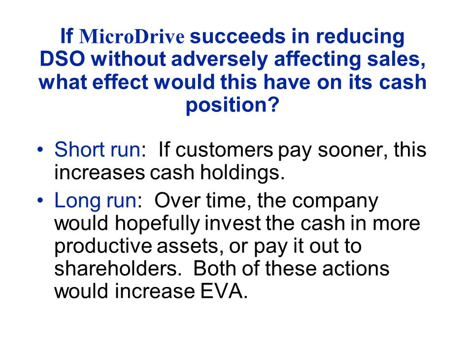 If MicroDrive succeeds in reducing DSO without adversely affecting sales, what effect would this have on its cash position? Short run: If customers pa