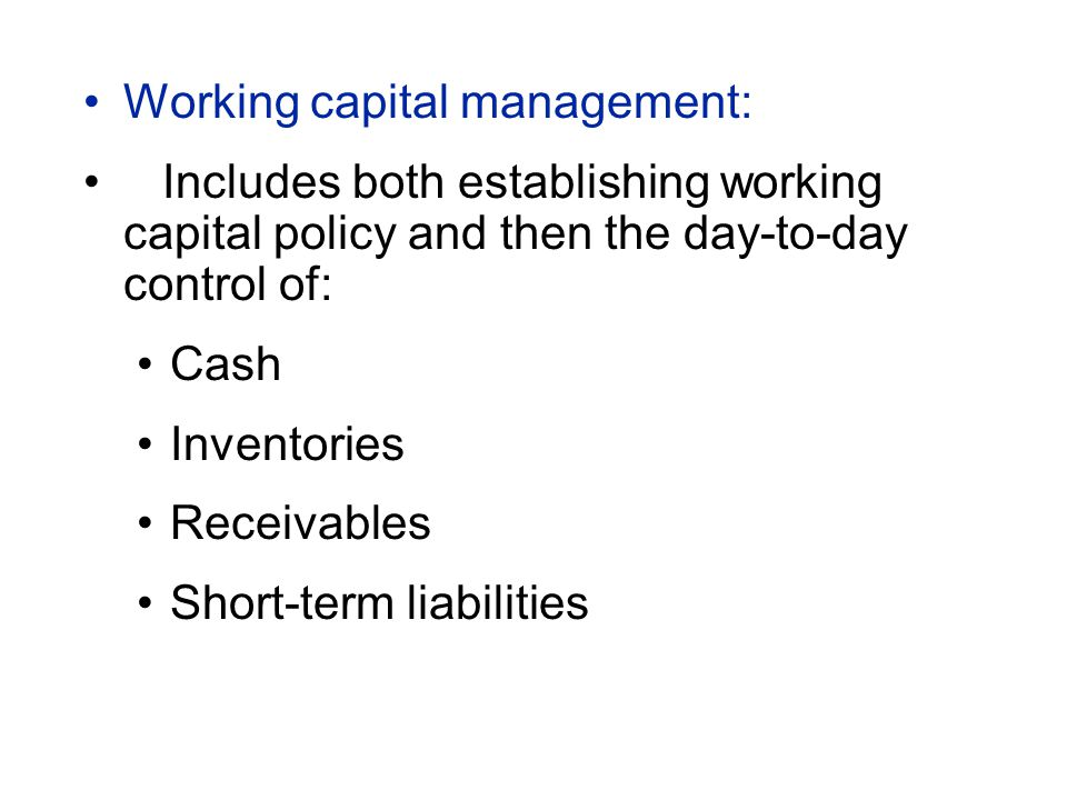 Working capital management: Includes both establishing working capital policy and then the day-to-day control of: Cash Inventories Receivables Short-term liabilities