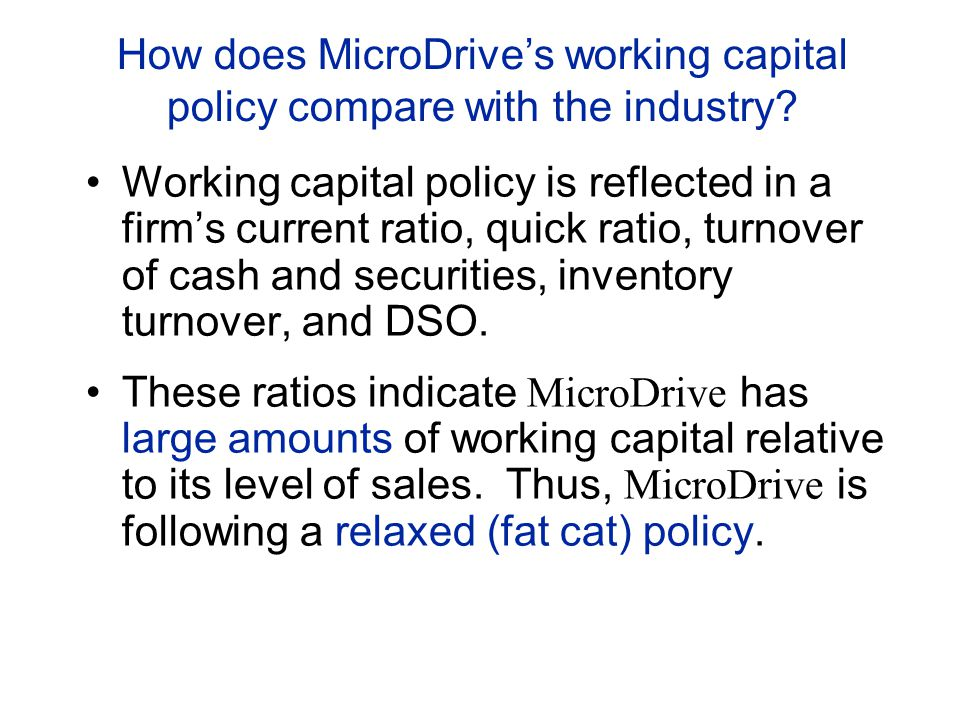 How does MicroDrive's working capital policy compare with the industry? Working capital policy is reflected in a firm's current ratio, quick ratio, tu