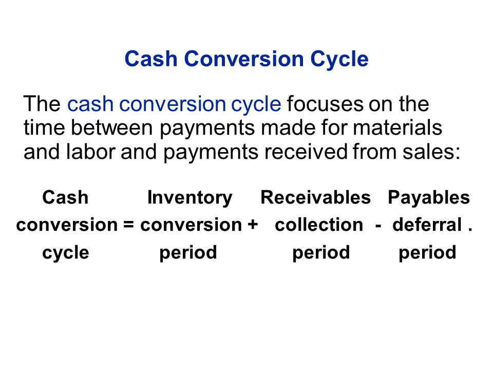 The cash conversion cycle focuses on the time between payments made for materials and labor and payments received from sales: Cash Inventory Receivabl