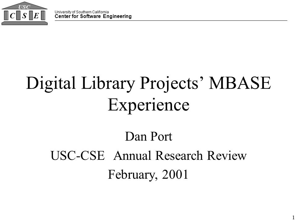University of Southern California Center for Software Engineering CSE USC 1 Digital Library Projects' MBASE Experience Dan Port USC-CSE Annual Research Review February, 2001