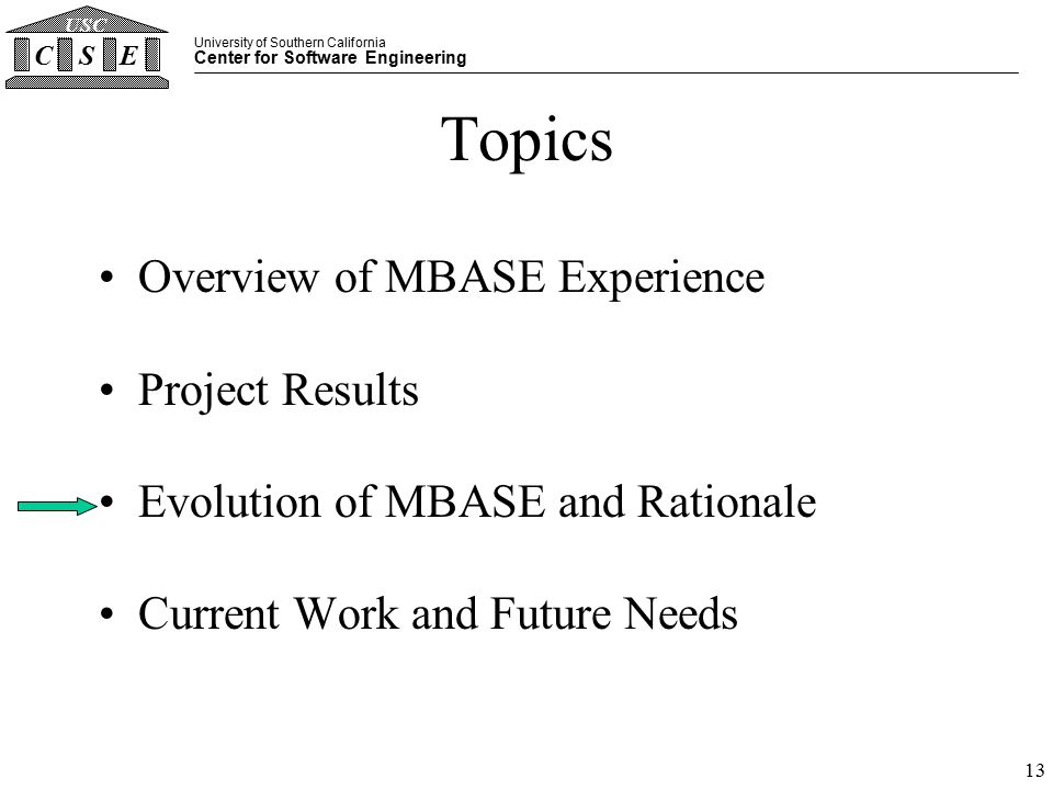 University of Southern California Center for Software Engineering CSE USC 13 Topics Overview of MBASE Experience Project Results Evolution of MBASE and Rationale Current Work and Future Needs