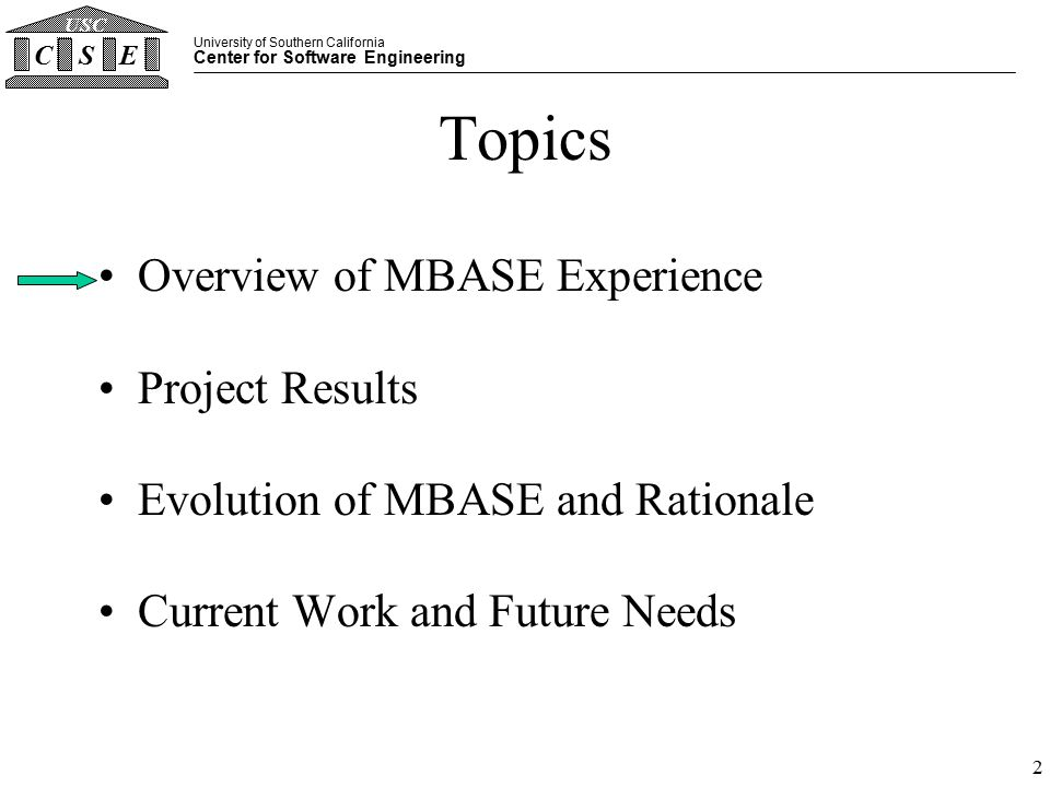 University of Southern California Center for Software Engineering CSE USC 2 Topics Overview of MBASE Experience Project Results Evolution of MBASE and Rationale Current Work and Future Needs