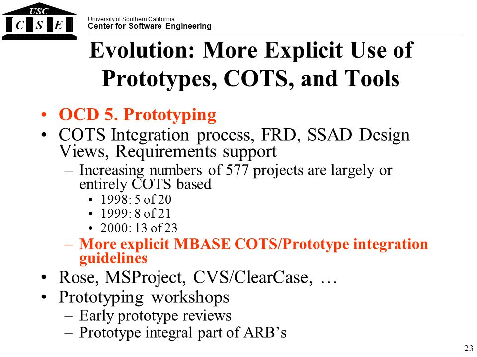 University of Southern California Center for Software Engineering CSE USC 23 Evolution: More Explicit Use of Prototypes, COTS, and Tools OCD 5.