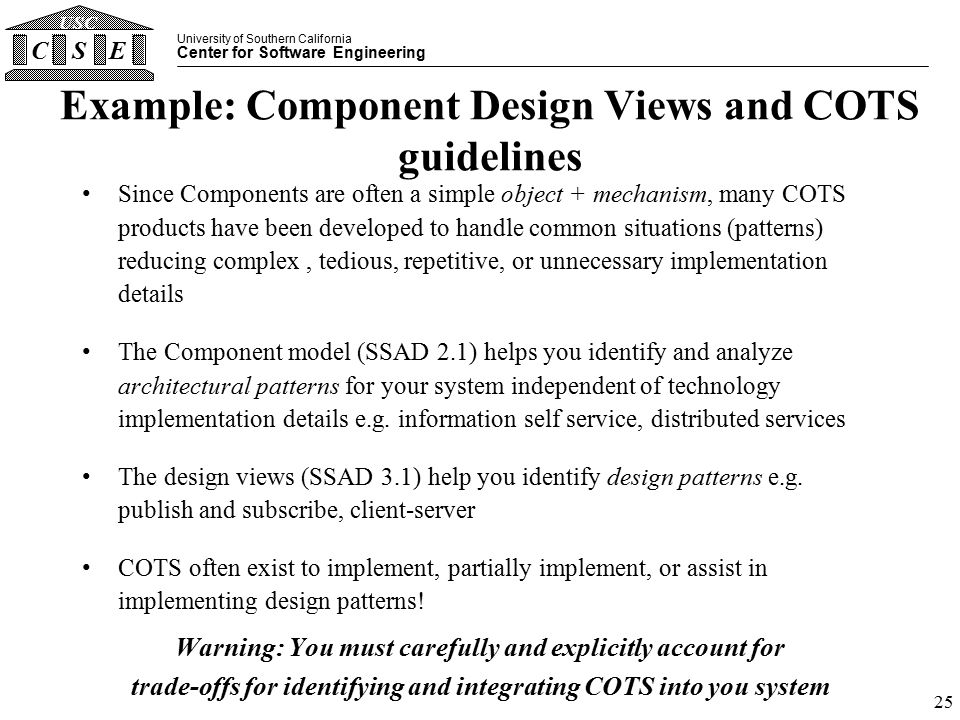 University of Southern California Center for Software Engineering CSE USC 25 Example: Component Design Views and COTS guidelines Since Components are often a simple object + mechanism, many COTS products have been developed to handle common situations (patterns) reducing complex, tedious, repetitive, or unnecessary implementation details The Component model (SSAD 2.1) helps you identify and analyze architectural patterns for your system independent of technology implementation details e.g.