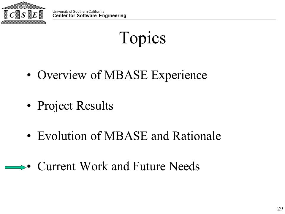 University of Southern California Center for Software Engineering CSE USC 29 Topics Overview of MBASE Experience Project Results Evolution of MBASE and Rationale Current Work and Future Needs